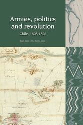 Armies, Politics and Revolution: Chile, 1808-1826